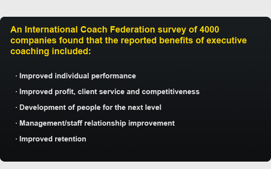 An International Coach Federation survey of 4000 companies found that the reported benefits of executive coaching included:  ·      Improved individual performance  ·      Improved profit, client service and competitiveness  ·      Development of people for the next level  ·      Management/staff relationship improvement  ·      Improved retention